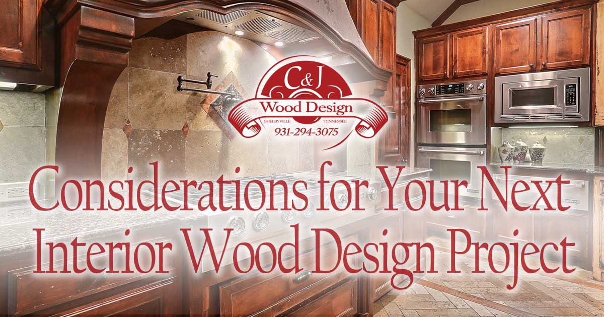 Custom kitchen design, remodeling - Considerations for Your Next Interior Wood Design Project | C and J Wood Design